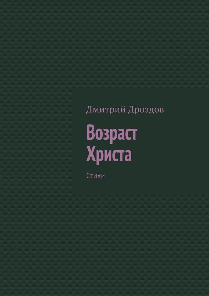 цена Дмитрий Дроздов Возраст Христа. Стихи онлайн в 2017 году