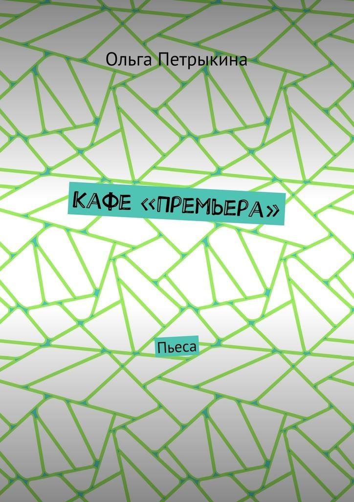 Ольга Николаевна Петрыкина Кафе «Премьера». Пьеса цена и фото