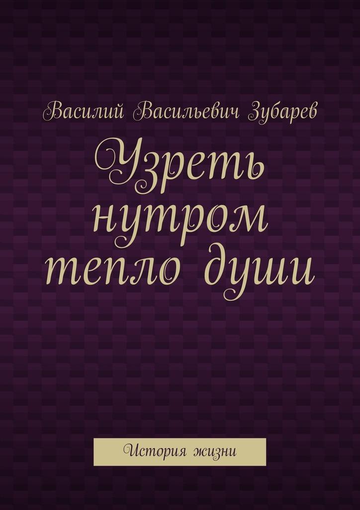 Василий Васильевич Зубарев Узреть нутром теплодуши. История жизни зубарев