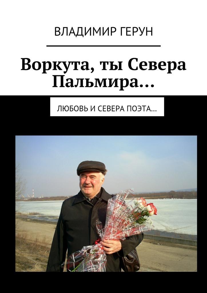 Владимир Герун Воркута,ты Севера Пальмира… Любовь иСевера поэта… владимир герун воркута и