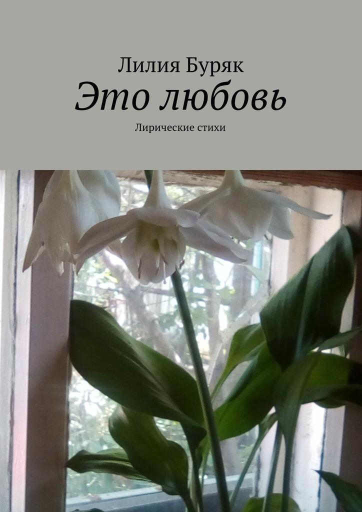 Лилия Дмитриевна Буряк Это любовь. Лирические стихи