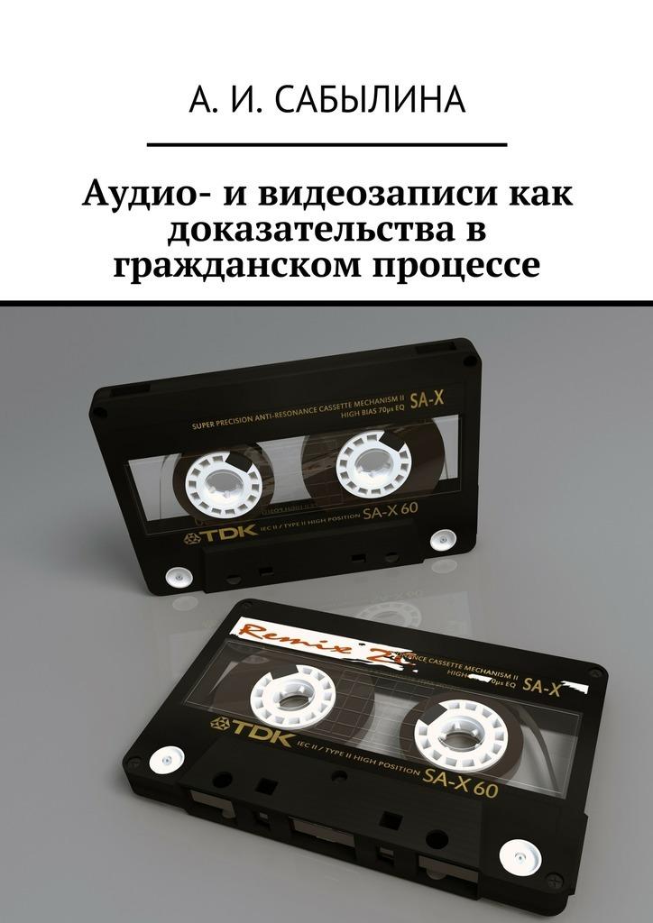 А. И. Сабылина Аудио- и видеозаписи как доказательства в гражданском процессе