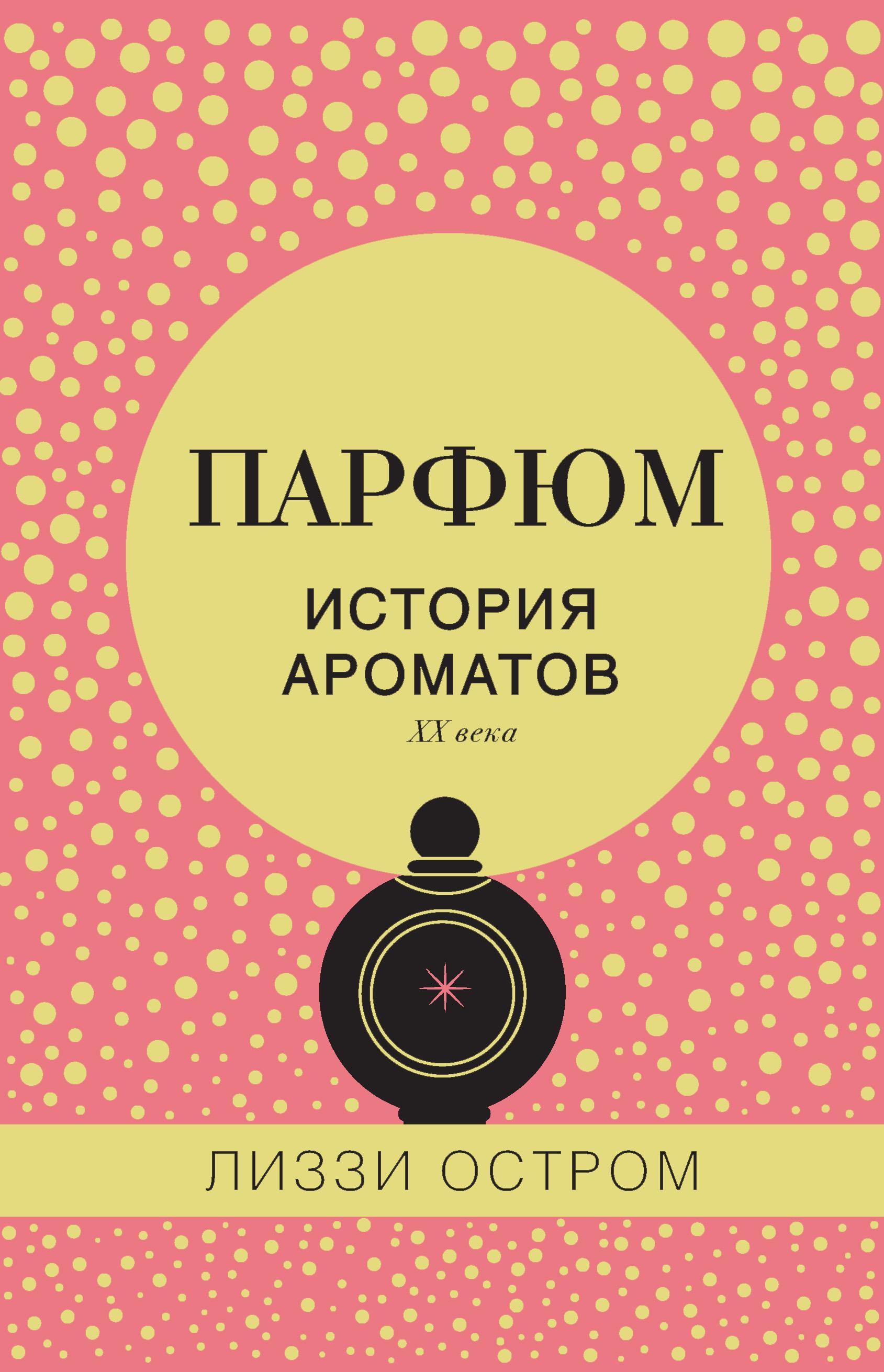 Лиззи Остром Парфюм. История ароматов XX века