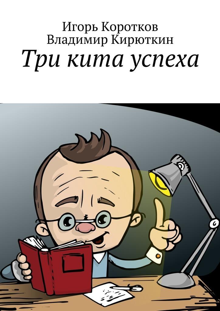 Игорь Юрьевич Коротков Три кита успеха игорь коротков невидимые грани