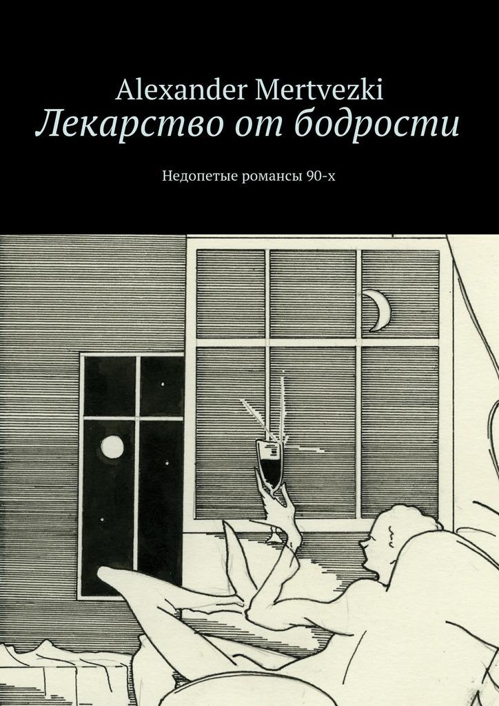 Alexander Mertvezki Лекарство отбодрости. Недопетые романсы 90-х alexander mertvezki лекарство от