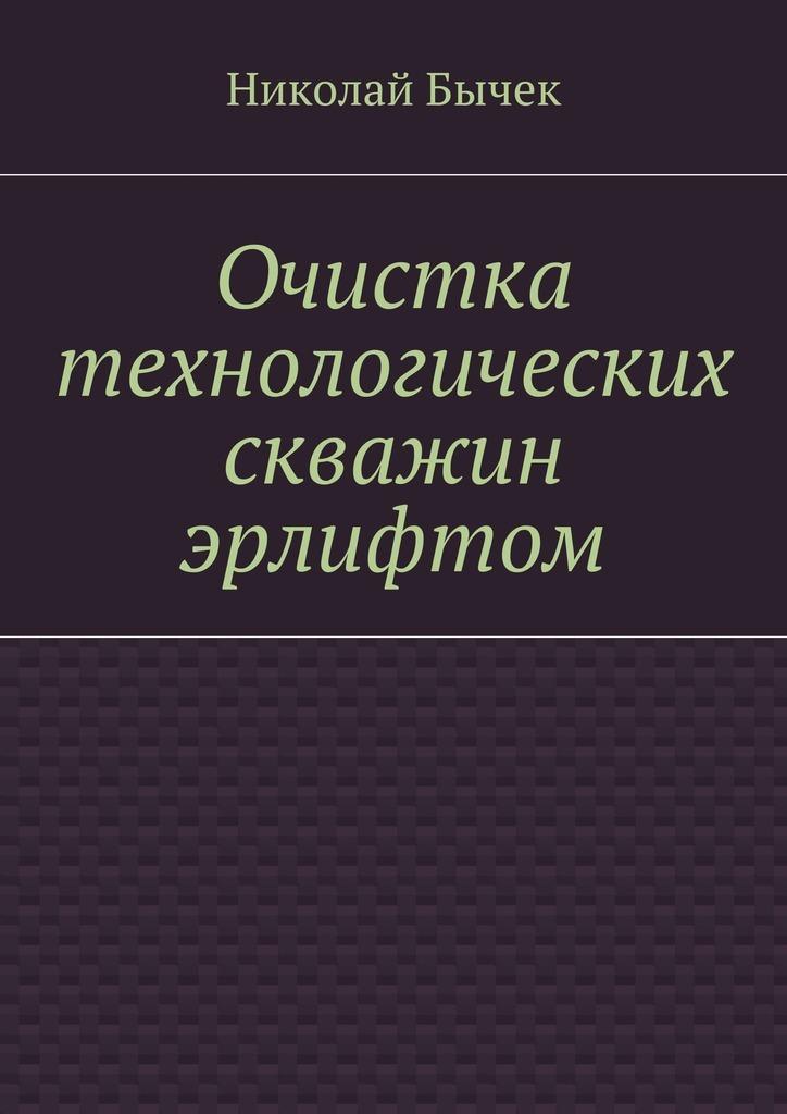 Николай Дмитриевич Бычек Очистка технологических скважин эрлифтом цена