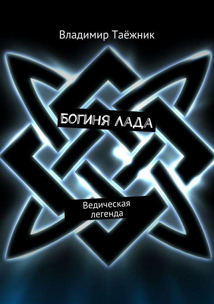 Владимир Таёжник БогиняЛада. Ведическая легенда цена