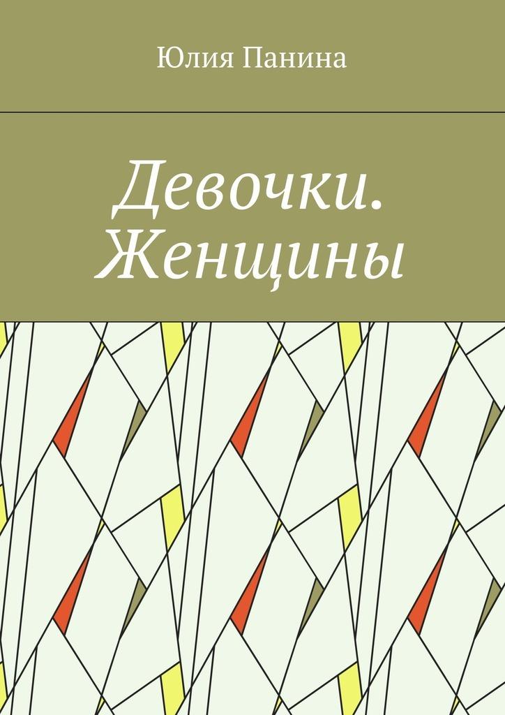 Юлия Панина Девочки. Женщины мы женщины