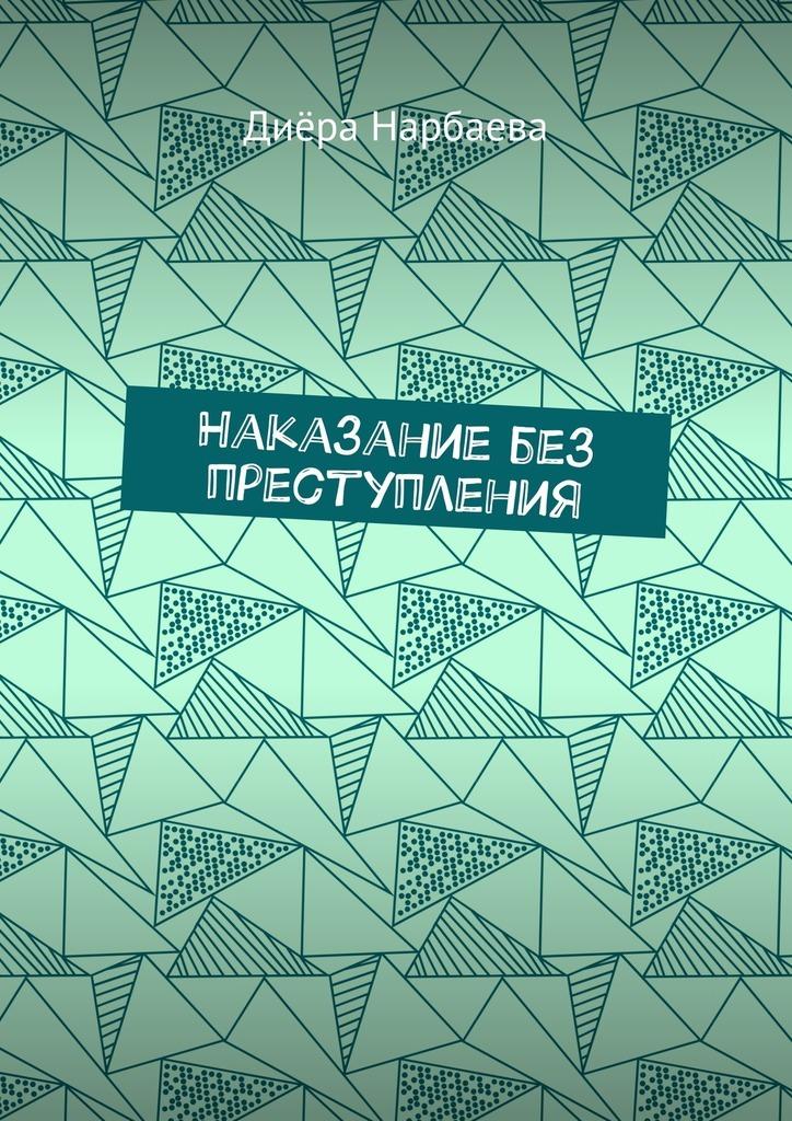 Диёра Нарбаева Наказание без преступления диёра нарбаева наказание без преступления