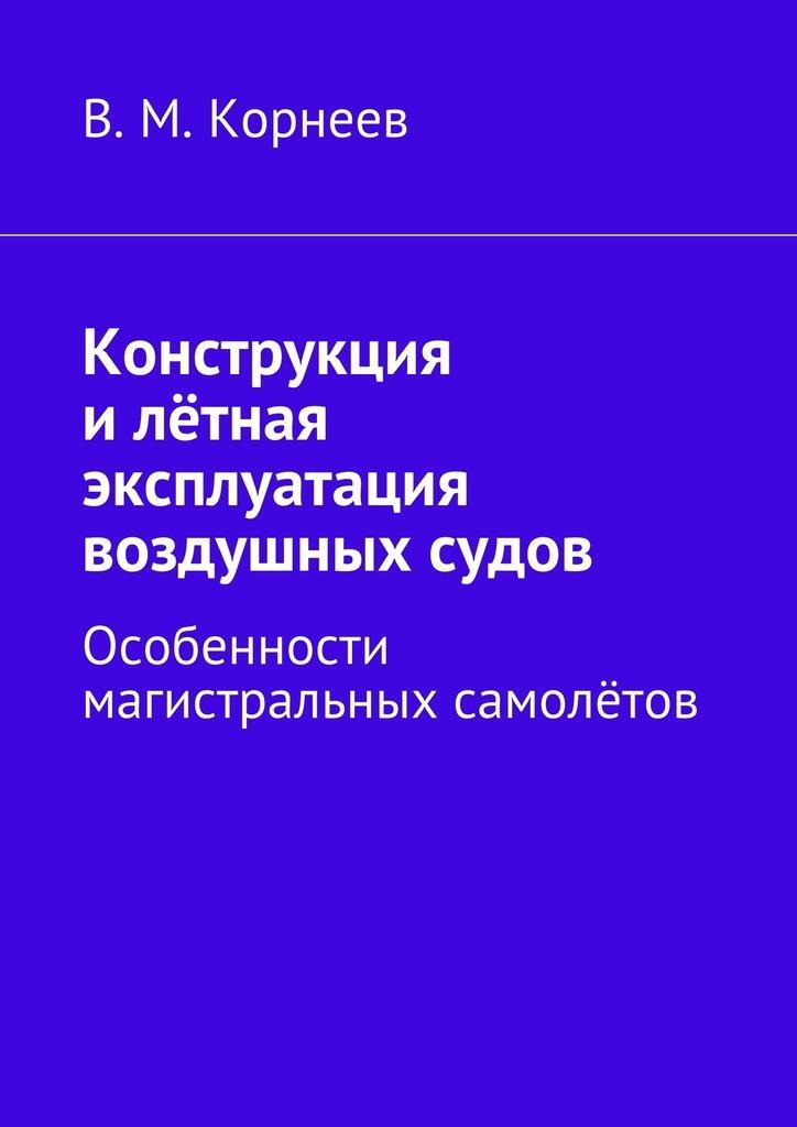 В. М. Корнеев Конструкция илётная эксплуатация воздушных судов. Особенности магистральных самолётов