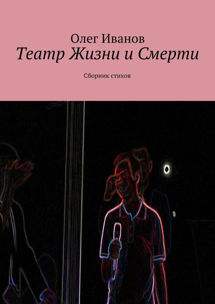 Олег Иванов Театр Жизни иСмерти. Сборник стихов цены онлайн