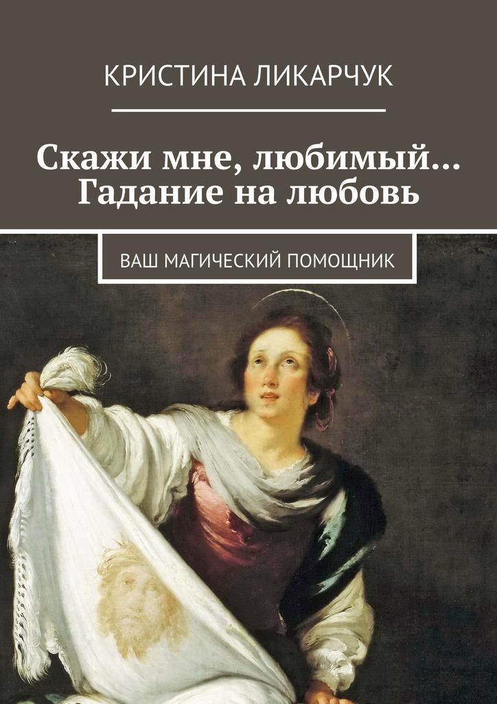 Кристина Викторовна Ликарчук Скажи мне, любимый… Гадание на любовь. Ваш магический помощник кристина викторовна ликарчук животный мир моими глазами фотокнига