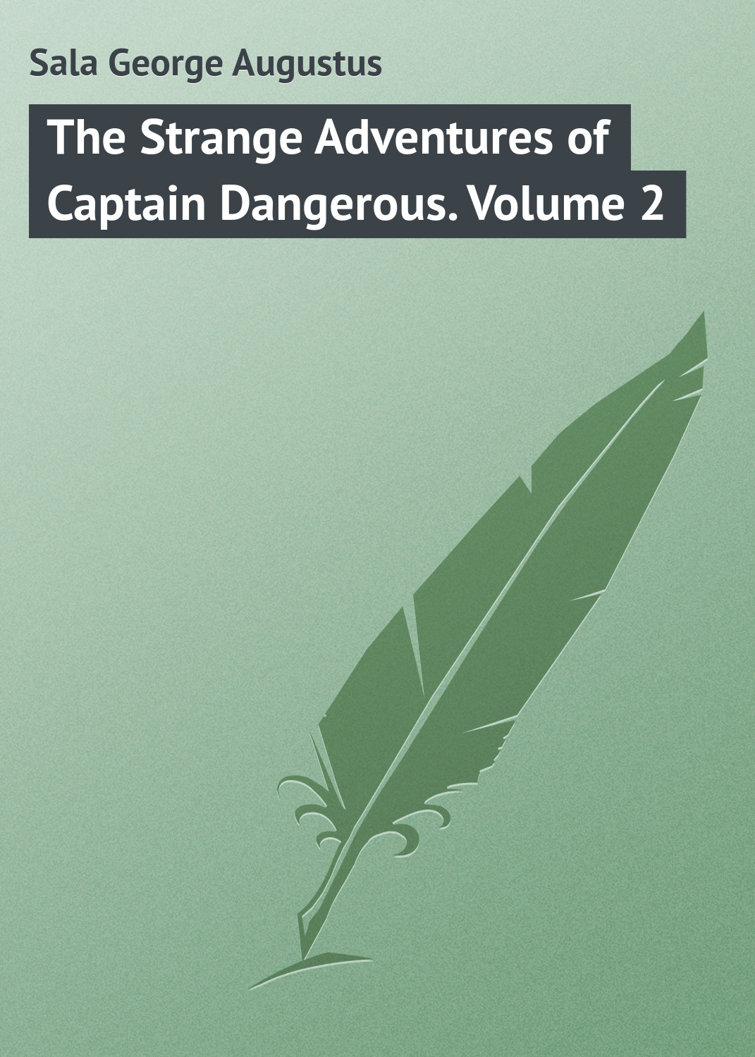 Sala George Augustus The Strange Adventures of Captain Dangerous. Volume 2 george augustus sala my diary in america in the midst of war
