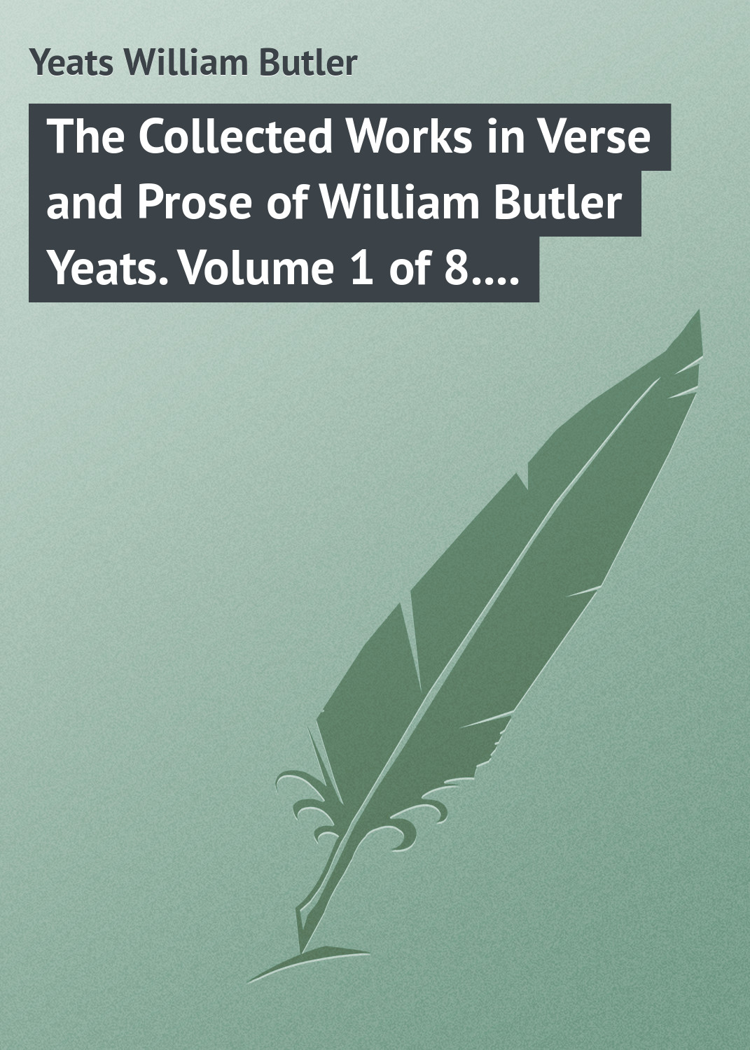 William Butler Yeats The Collected Works in Verse and Prose of William Butler Yeats. Volume 1 of 8. Poems Lyrical and Narrative