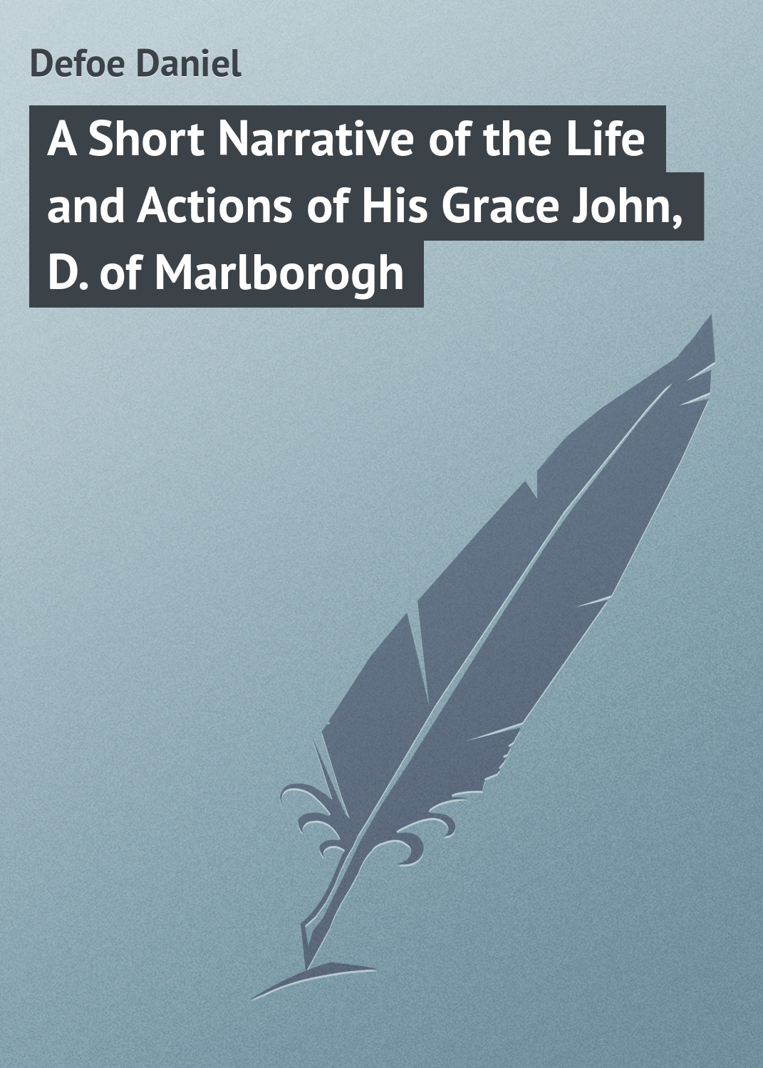Даниэль Дефо A Short Narrative of the Life and Actions of His Grace John, D. of Marlborogh