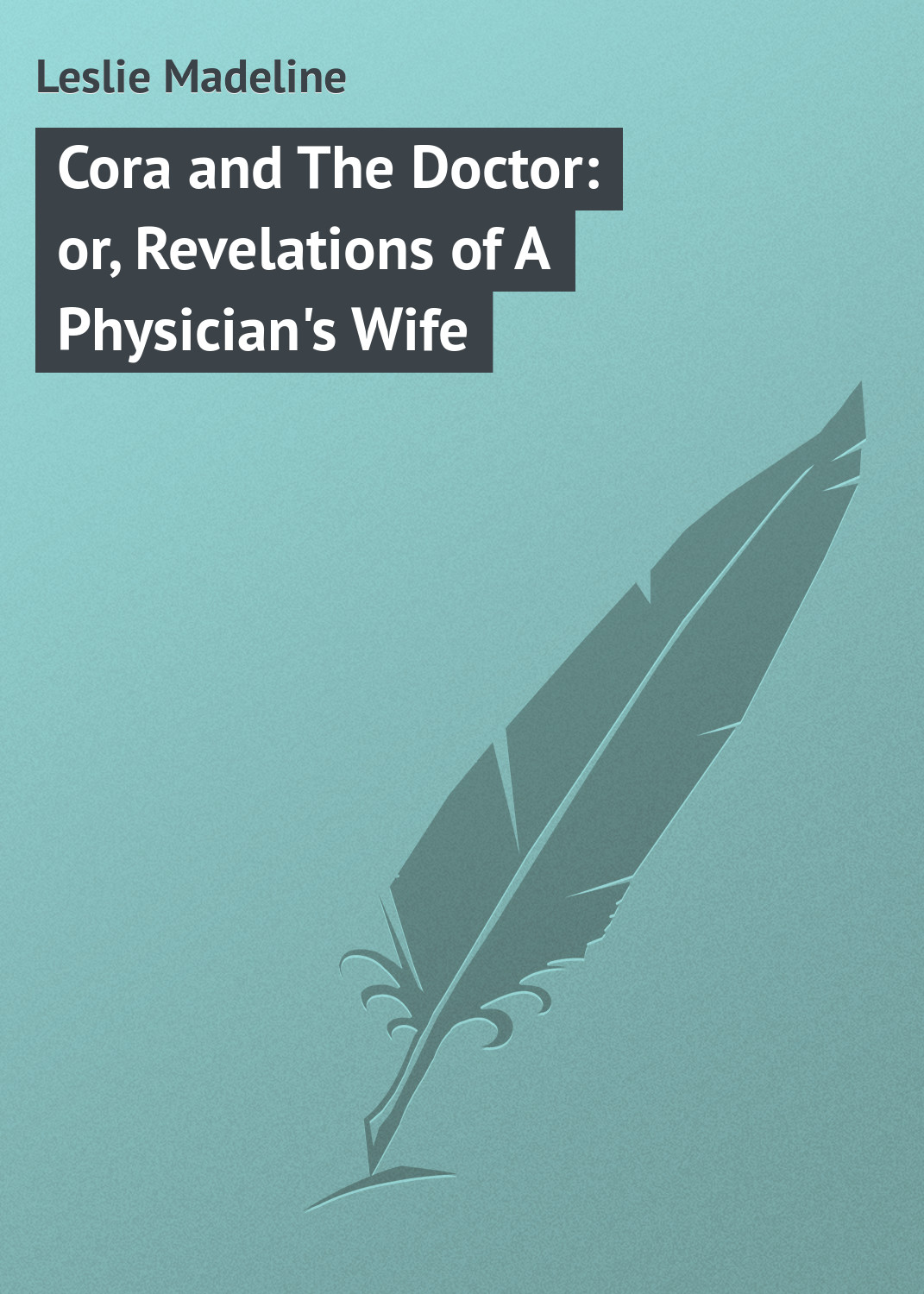 цена Leslie Madeline Cora and The Doctor: or, Revelations of A Physician's Wife онлайн в 2017 году