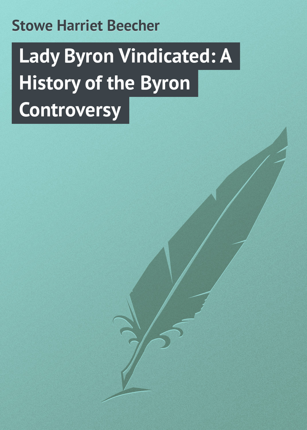 Гарриет Бичер-Стоу Lady Byron Vindicated: A History of the Byron Controversy byron