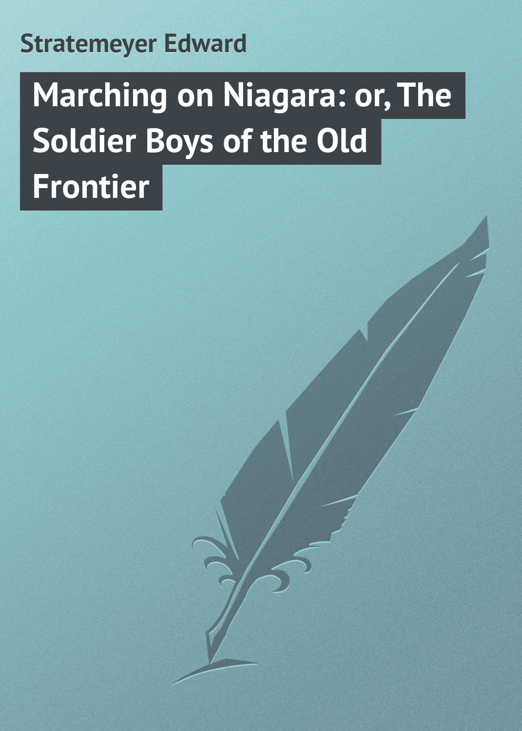 Stratemeyer Edward Marching on Niagara: or, The Soldier Boys of the Old Frontier