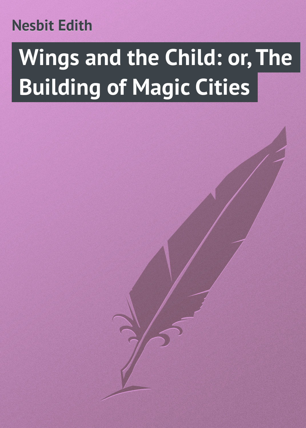 Эдит Несбит Wings and the Child: or, The Building of Magic Cities эдит несбит new treasure seekers or the bastable children in search of a fortune