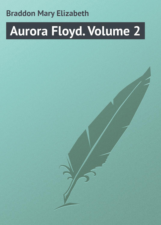 Мэри Элизабет Брэддон Aurora Floyd. Volume 2 мэри элизабет брэддон the doctor s wife a novel