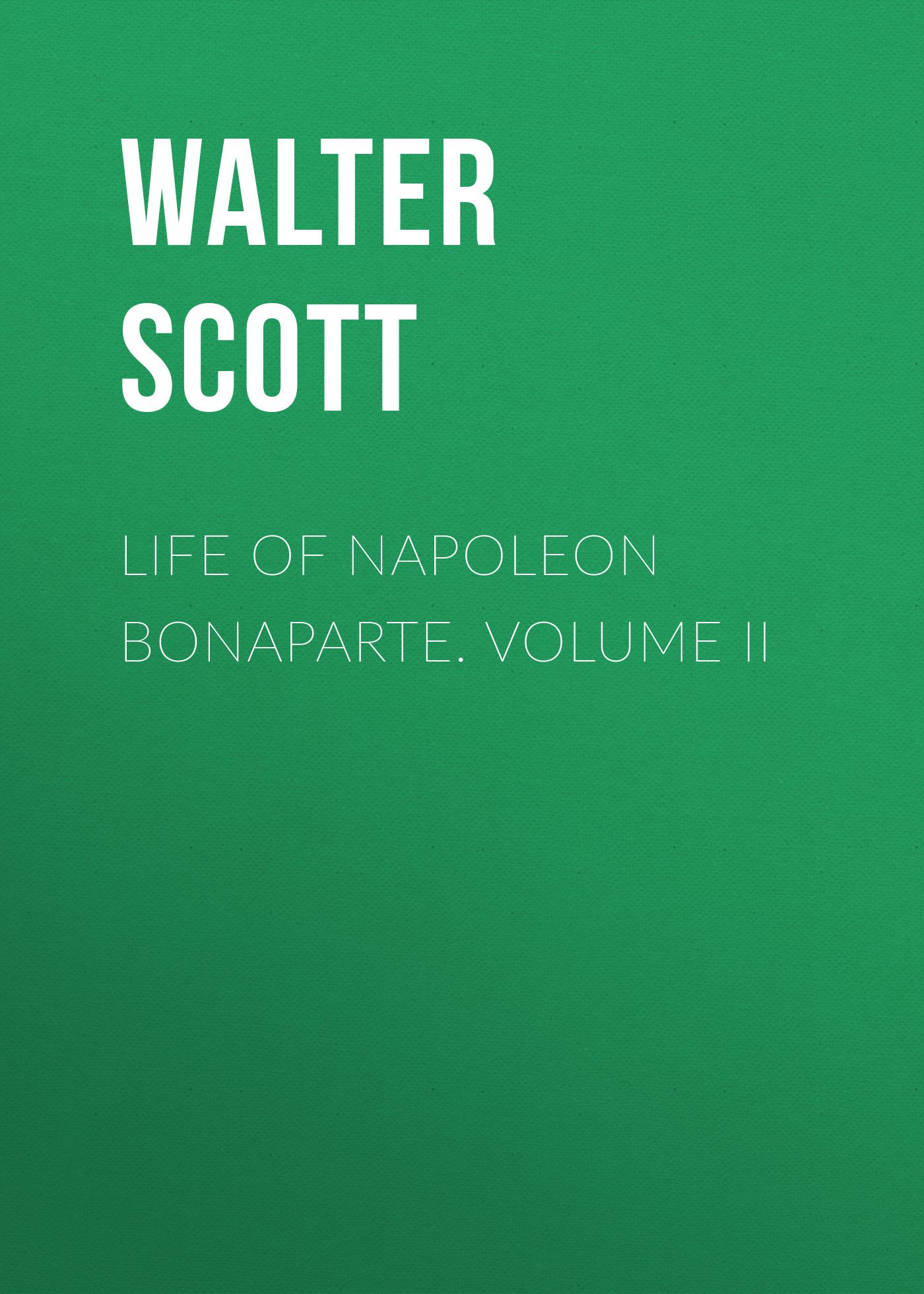 Walter Scott Life of Napoleon Bonaparte. Volume II burton j hendrick the life and letters of walter h page volume i