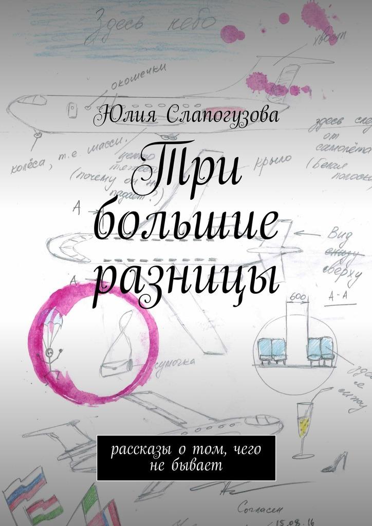 Юлия Валентиновна Слапогузова Три большие разницы. Рассказы отом, чего небывает феданова юлия валентиновна дневник для 100