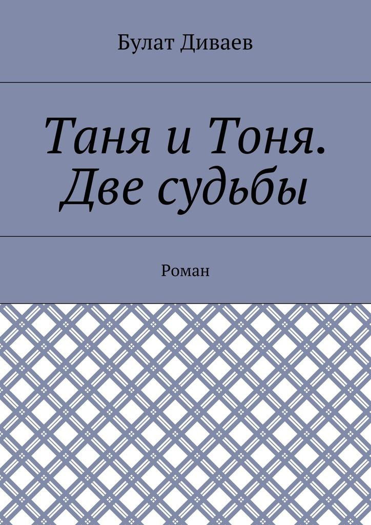 Булат Диваев Таня иТоня. Две судьбы. Роман у судьбы две руки