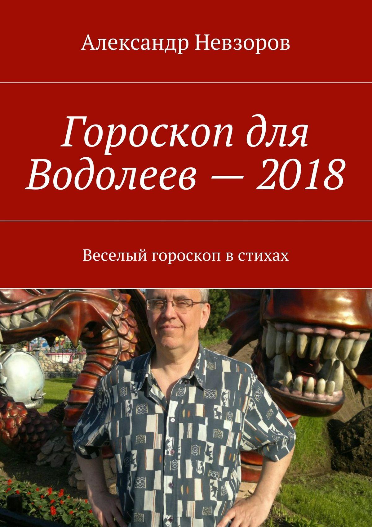 Александр Невзоров Гороскоп для Водолеев– 2018. Веселый гороскоп встихах
