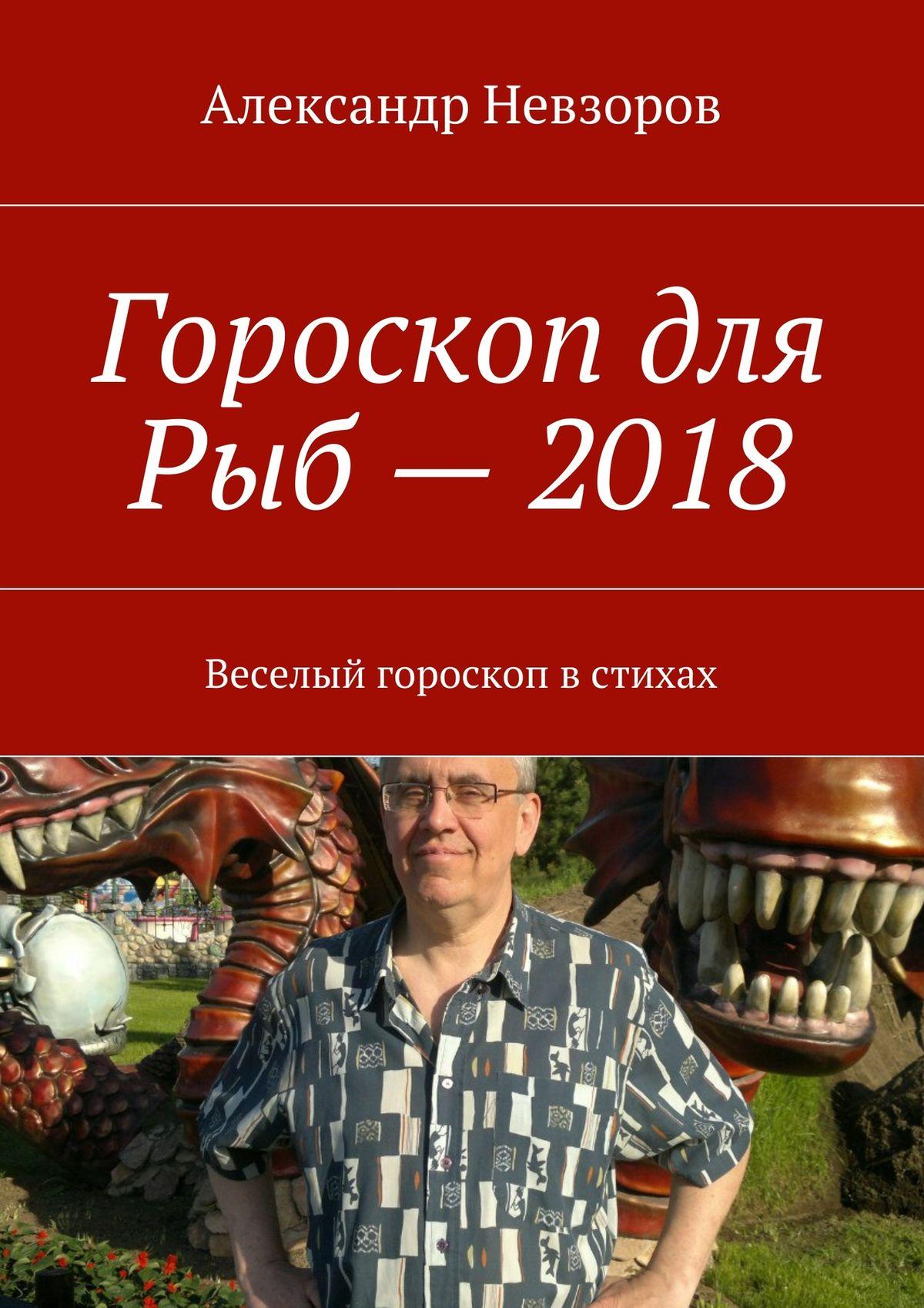 Александр Невзоров Гороскоп для Рыб– 2018. Веселый гороскоп встихах