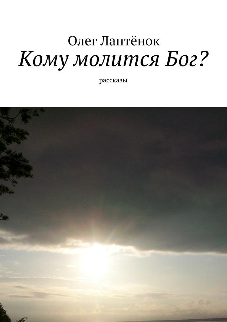 Олег Лаптёнок Кому молитсяБог? Рассказы