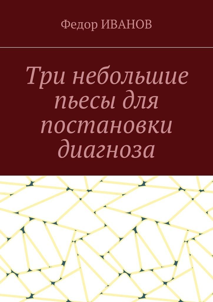 Федор Иванов Три небольшие пьесы для постановки диагноза цена