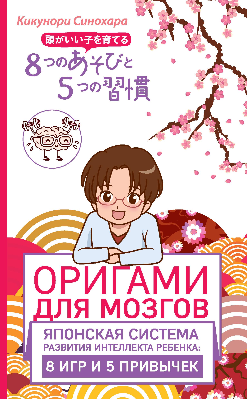 Кикунори Синохара Оригами для мозгов. Японская система развития интеллекта ребенка: 8 игр и 5 привычек оригами для мозгов японская система развития интеллекта ребенка 8 игр и 5 привычек синохара к