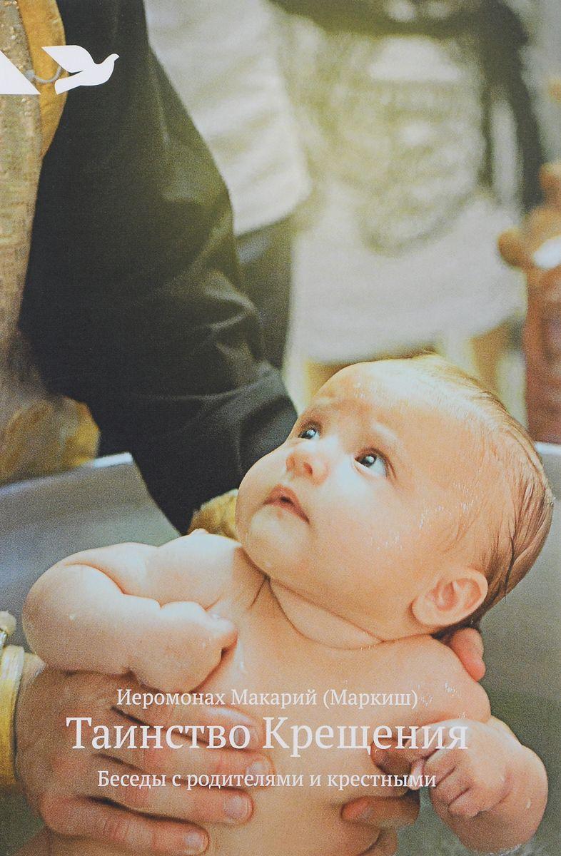 иеромонах Макарий (Маркиш) Таинство Крещения. Беседы с родителями и крестными архимандрит виктор мамонтов таинство детства беседы известного духовника с родителями