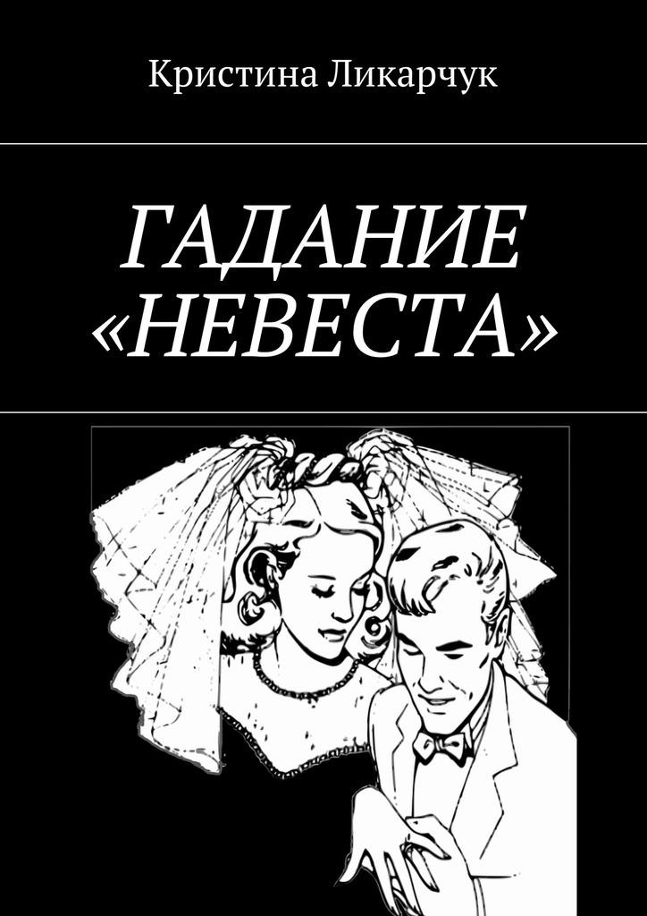 Кристина Ликарчук Гадание «Невеста» кристина викторовна ликарчук правдивое гадание на стихах ваш магический помощник isbn 9785448382857