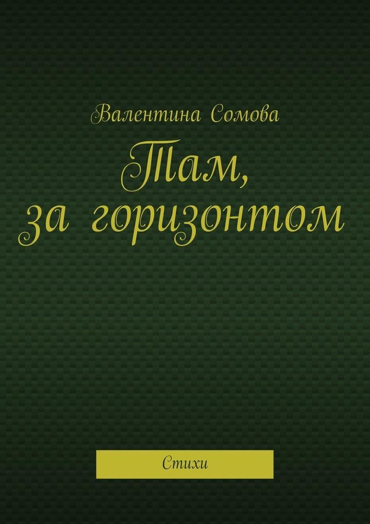 Валентина Тихоновна Сомова Там, загоризонтом. Стихи все стихи