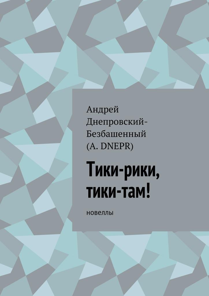 Андрей Днепровский-Безбашенный (A.DNEPR) Тики-рики, тики-там! Новеллы андрей днепровский безбашенный a dnepr верить всебя новеллы
