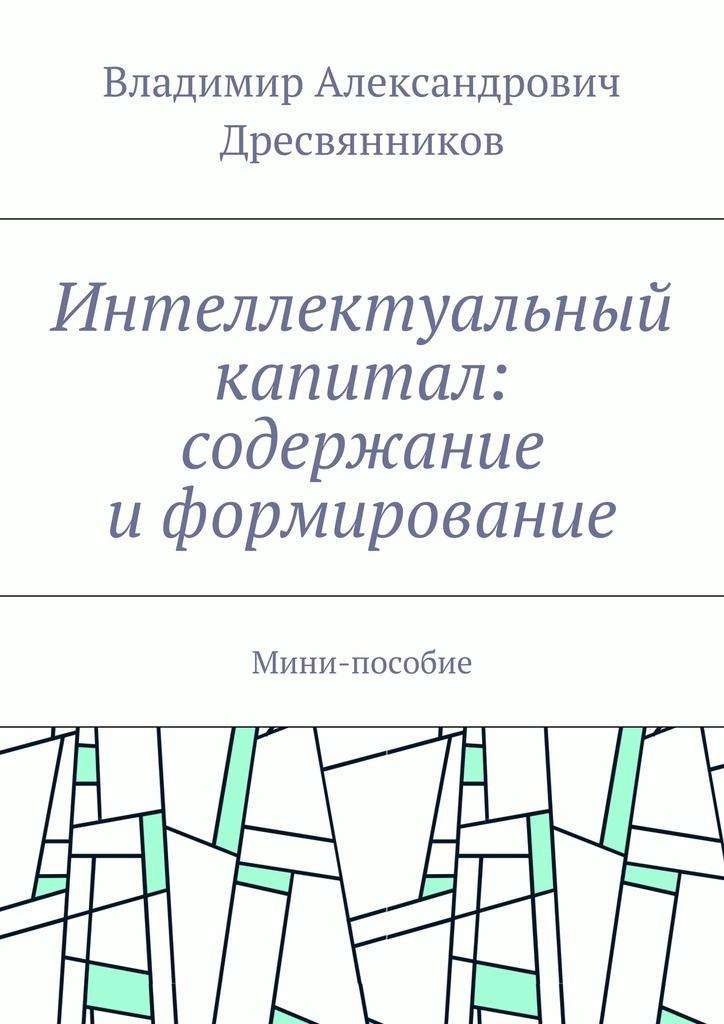 Владимир Александрович Дресвянников Интеллектуальный капитал: содержание иформирование. Мини-пособие