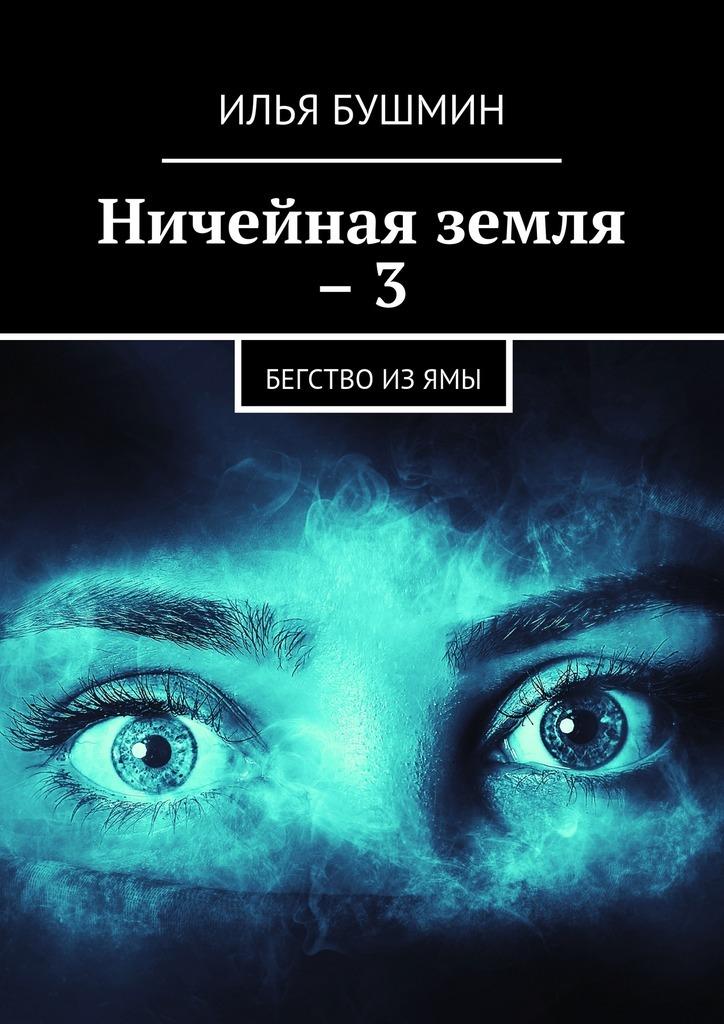 Илья Бушмин Ничейная земля –3. Бегство изЯмы