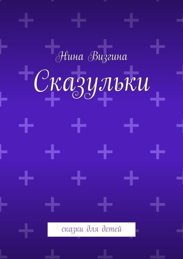 Нина Визгина Сказульки. Сказки для детей