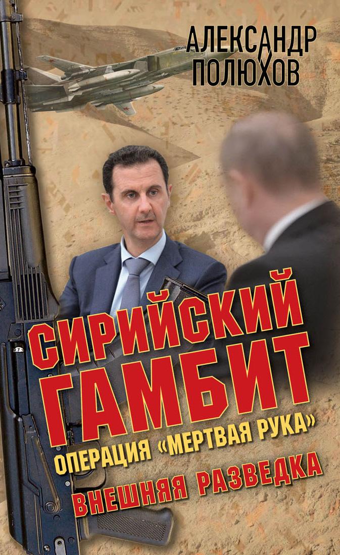 Александр Полюхов Сирийский гамбит. Операция «Мертвая рука»