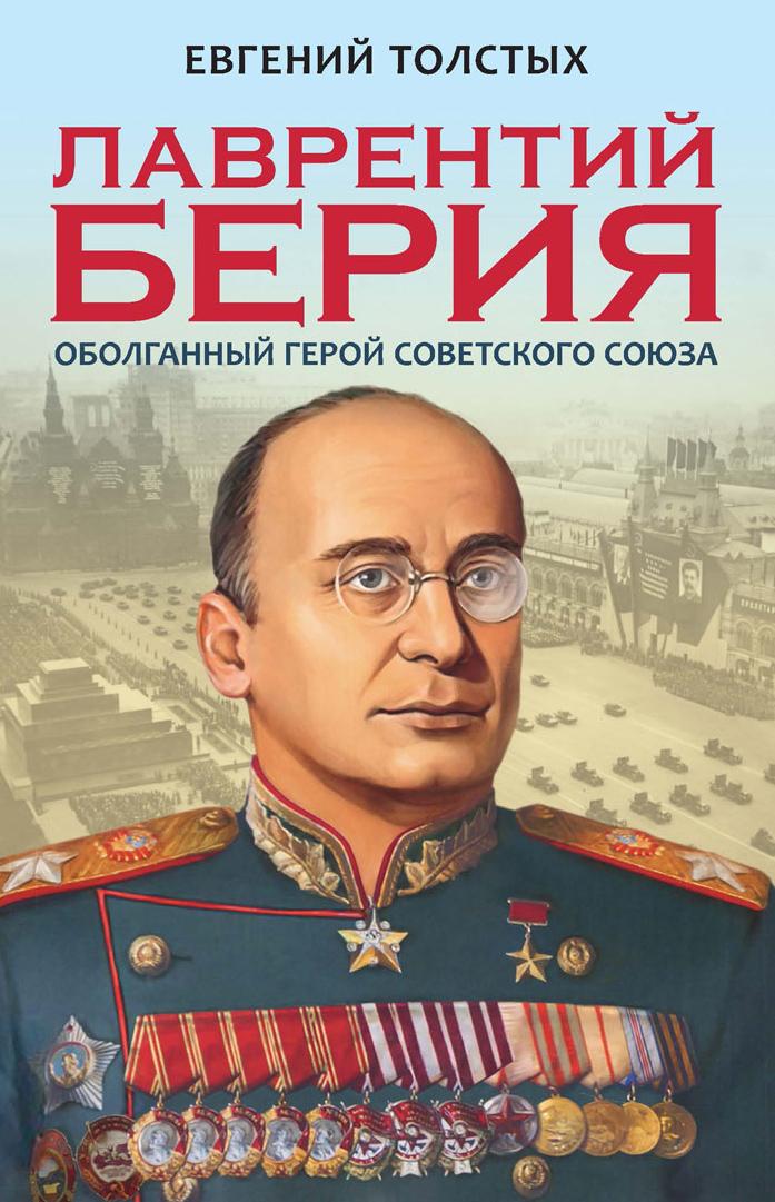 Евгений Толстых Лаврентий Берия. Оболганный Герой Советского союза лаврентий берия оболганный герой советского союза