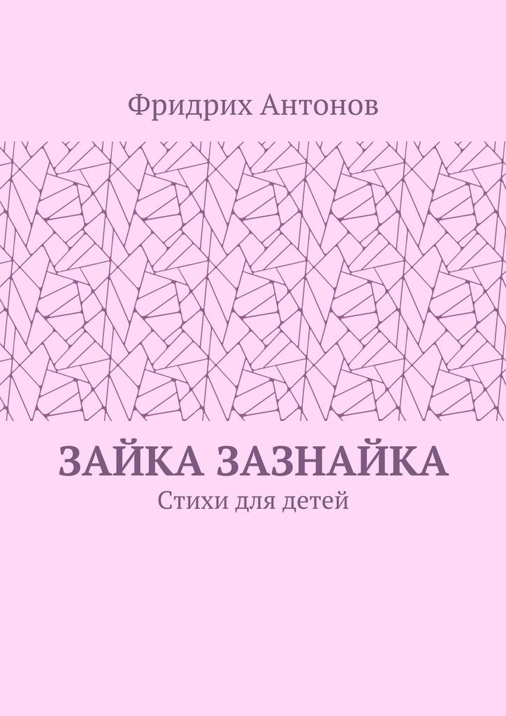 Фридрих Антонов Зайка Зазнайка. Стихи для детей