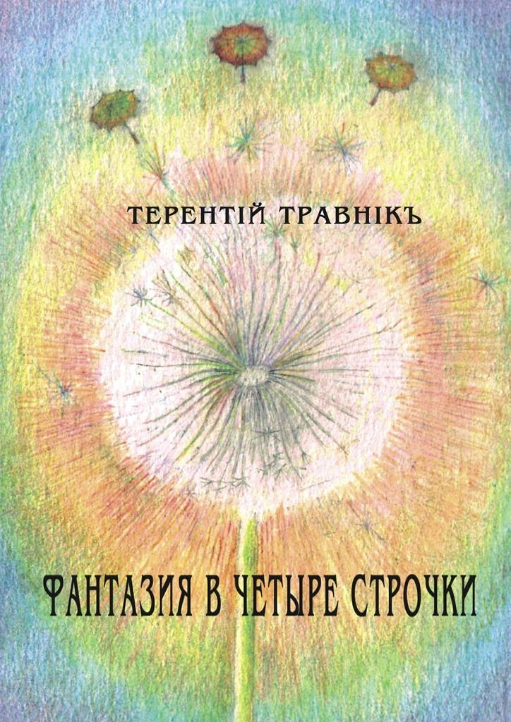 Терентiй Травнiкъ Фантазия в четыре строчки терентiй травнiкъ альфа вита духовная поэзия