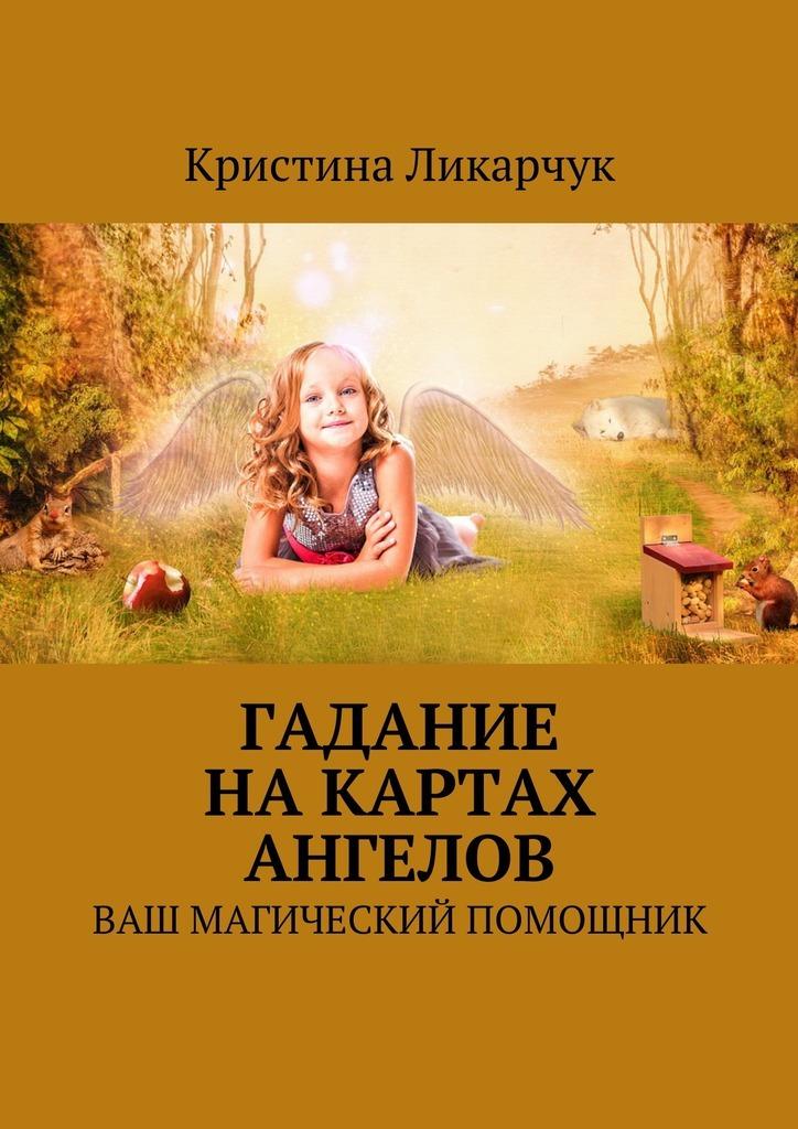 Кристина Викторовна Ликарчук Гадание на картах ангелов. Ваш магический помощник кристина викторовна ликарчук животный мир моими глазами фотокнига