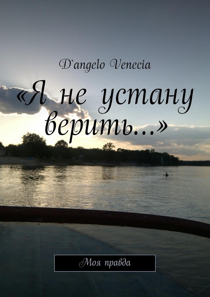 D`angelo Venecia «Я не устану верить…». Моя правда