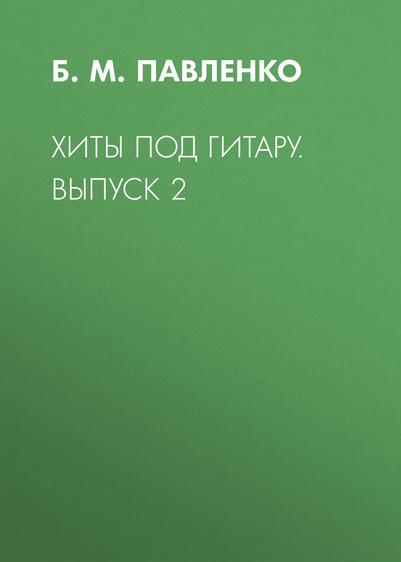 Б. М. Павленко Хиты под гитару. Выпуск 2 б м павленко хиты под гитару выпуск 1