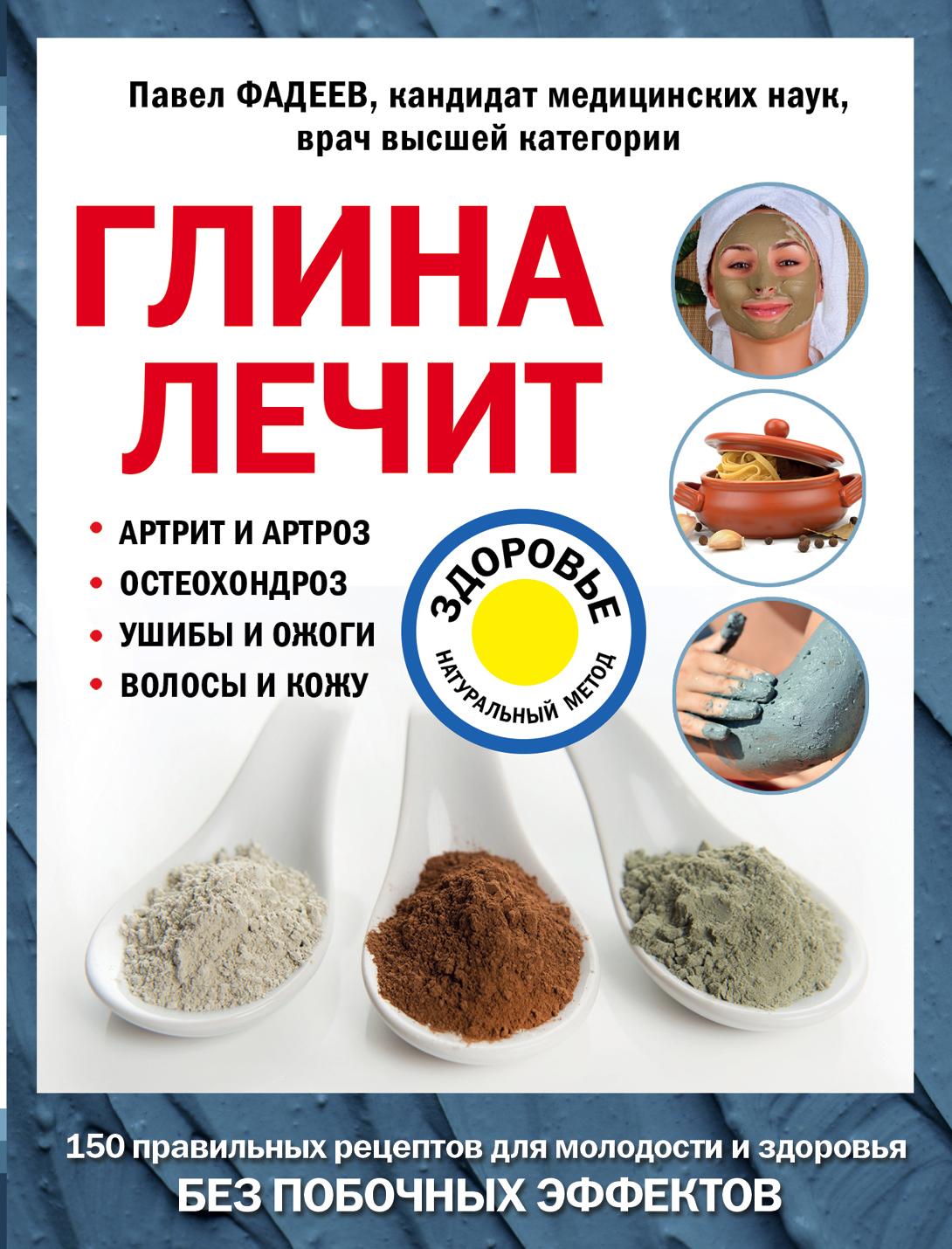 Павел Фадеев Глина лечит. Артрит и артроз, остеохондроз, ушибы и ожоги, волосы и кожу