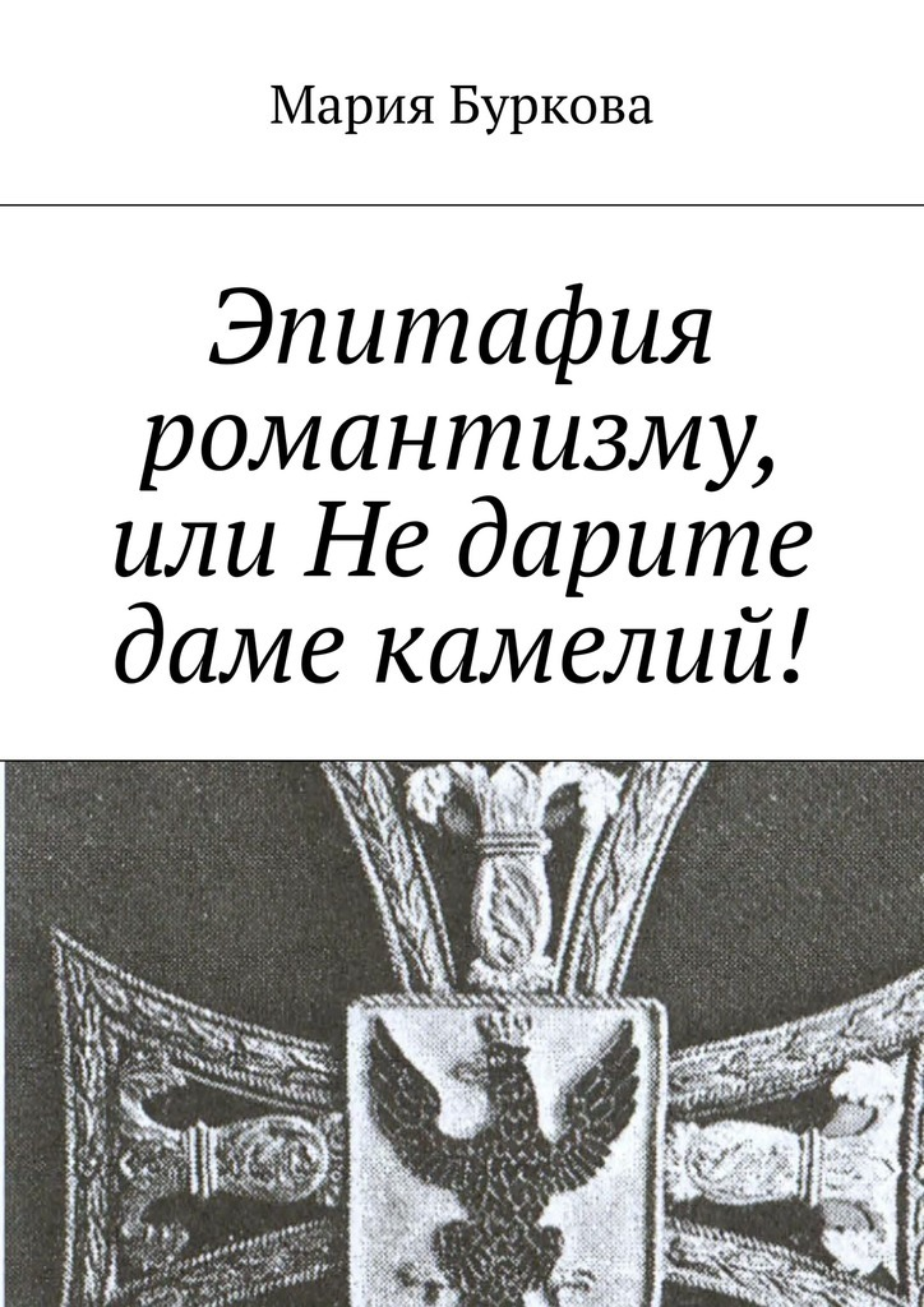 Мария Олеговна Буркова Эпитафия романтизму, или Недарите даме камелий! мария олеговна буркова оструктуре любви