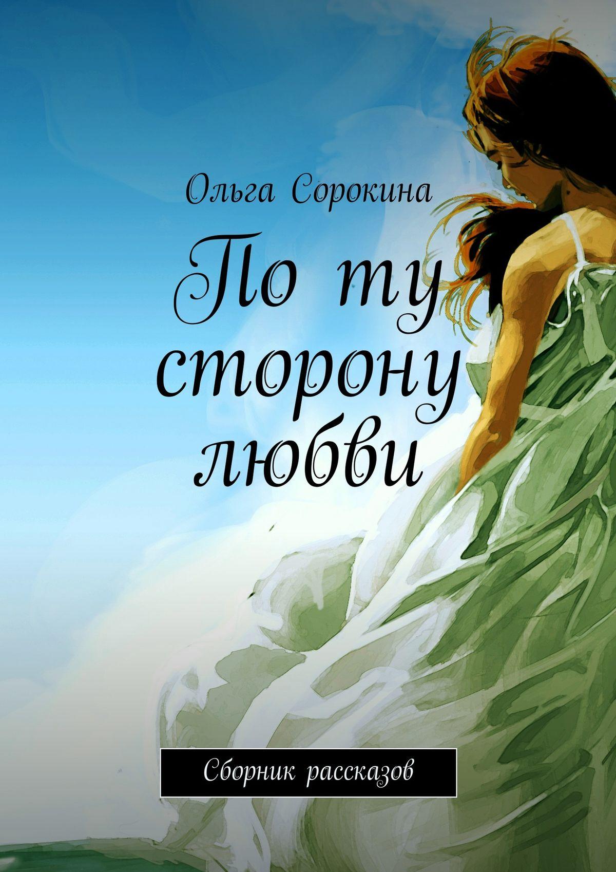 Ольга Сорокина По ту сторону любви. Сборник рассказов мария сорокина случайная любовь