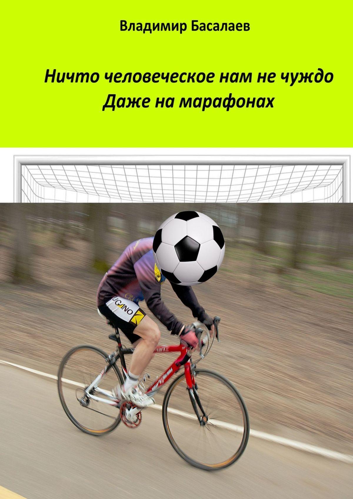 Владимир Басалаев Ничто человеческое нам не чуждо. Даже на марафонах
